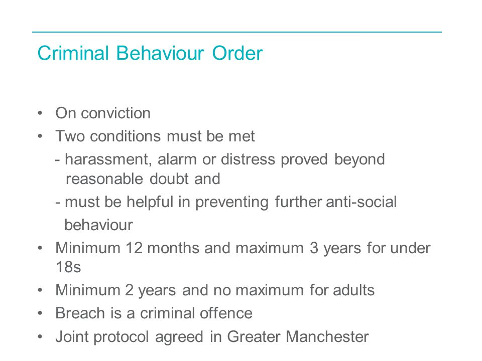 Criminal Behaviour Order On conviction Two conditions must be met - harassment, alarm or distress proved beyond reasonable doubt and - must be helpful in preventing further anti-social behaviour Minimum 12 months and maximum 3 years for under 18s Minimum 2 years and no maximum for adults Breach is a criminal offence Joint protocol agreed in Greater Manchester