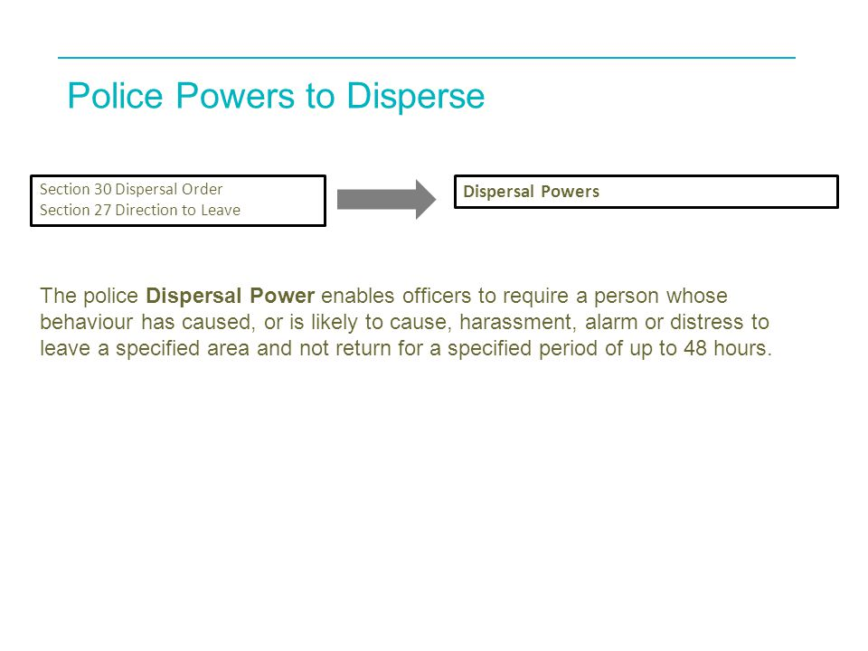 Police Powers to Disperse Section 30 Dispersal Order Section 27 Direction to Leave Dispersal Powers The police Dispersal Power enables officers to require a person whose behaviour has caused, or is likely to cause, harassment, alarm or distress to leave a specified area and not return for a specified period of up to 48 hours.