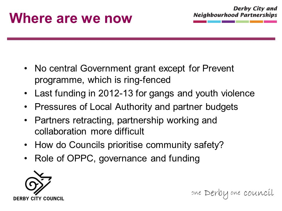 Where are we now No central Government grant except for Prevent programme, which is ring-fenced Last funding in 2012-13 for gangs and youth violence Pressures of Local Authority and partner budgets Partners retracting, partnership working and collaboration more difficult How do Councils prioritise community safety.