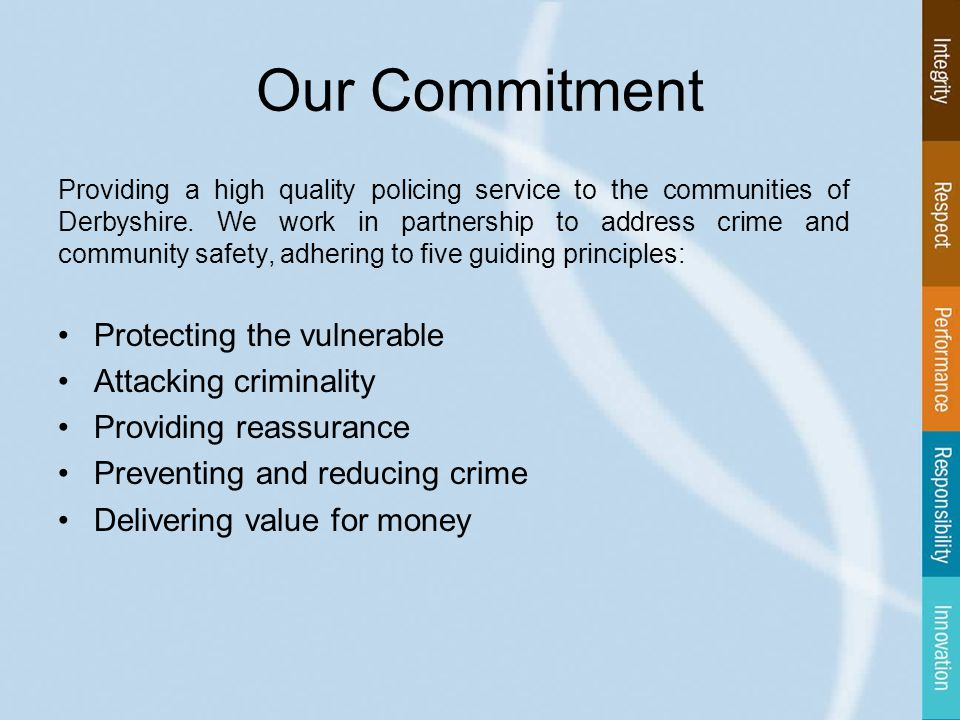 Our Commitment Providing a high quality policing service to the communities of Derbyshire.