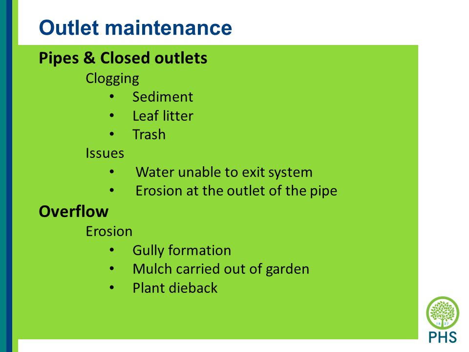 Outlet maintenance Pipes & Closed outlets Clogging Sediment Leaf litter Trash Issues Water unable to exit system Erosion at the outlet of the pipe Overflow Erosion Gully formation Mulch carried out of garden Plant dieback