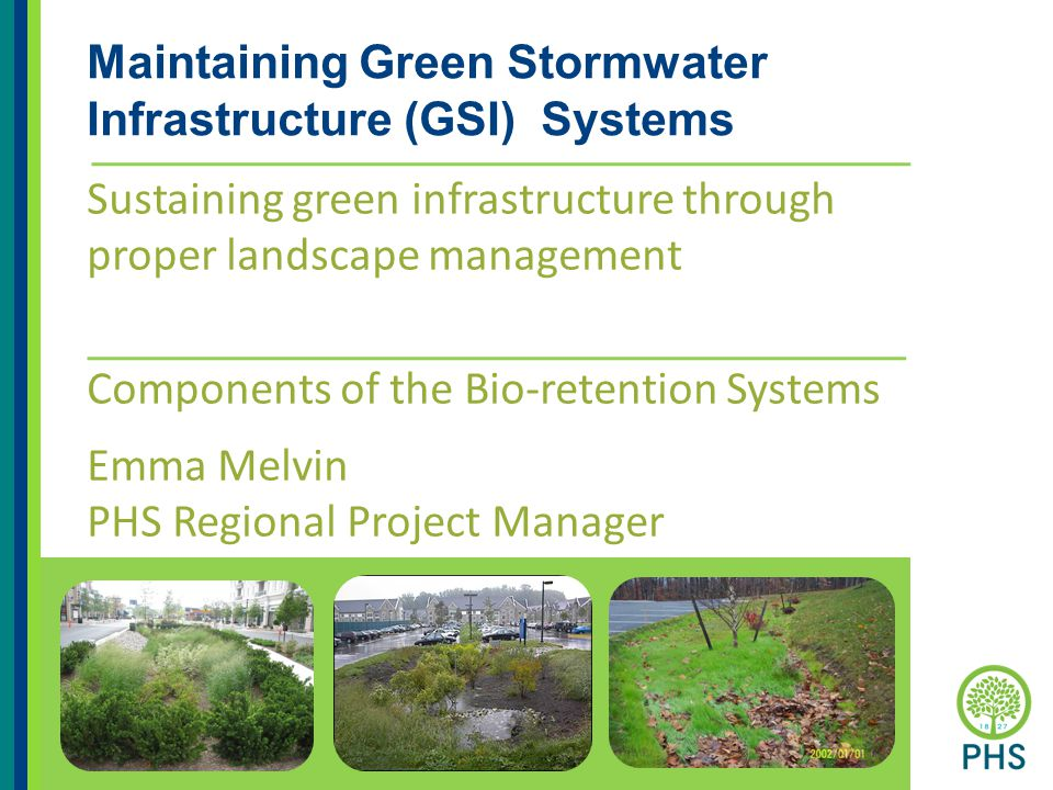 Maintaining Green Stormwater Infrastructure (GSI) Systems Sustaining green infrastructure through proper landscape management Components of the Bio-retention Systems Emma Melvin PHS Regional Project Manager