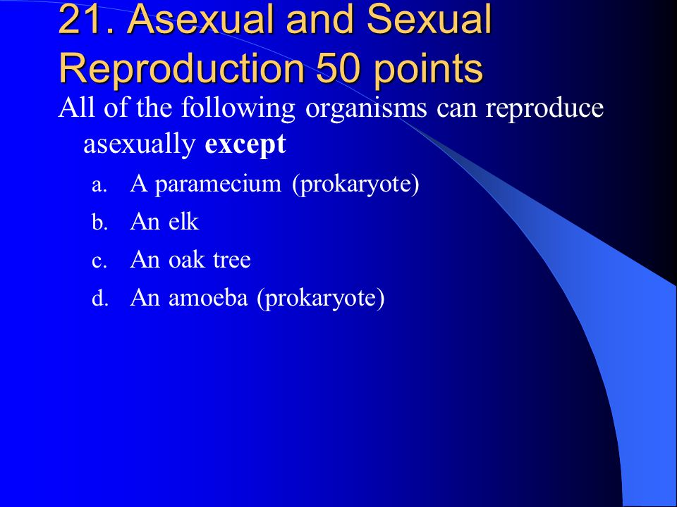 21. Asexual and Sexual Reproduction 50 points All of the following organisms can reproduce asexually except a. A paramecium (prokaryote) b. An elk c.