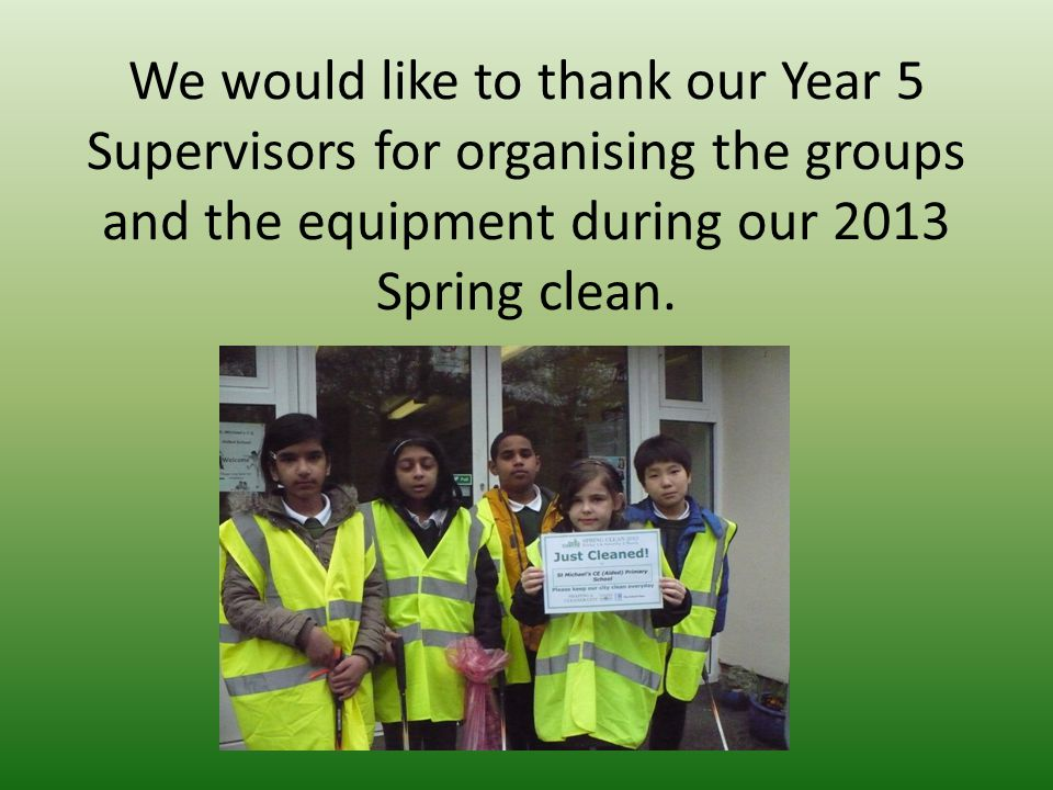 We would like to thank our Year 5 Supervisors for organising the groups and the equipment during our 2013 Spring clean.