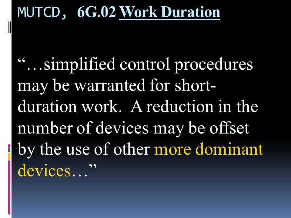 MUTCD, 6G.02 Work Duration The increased time to place and remove these devices in some cases could significantly lengthen the project, thus increasing exposure time.