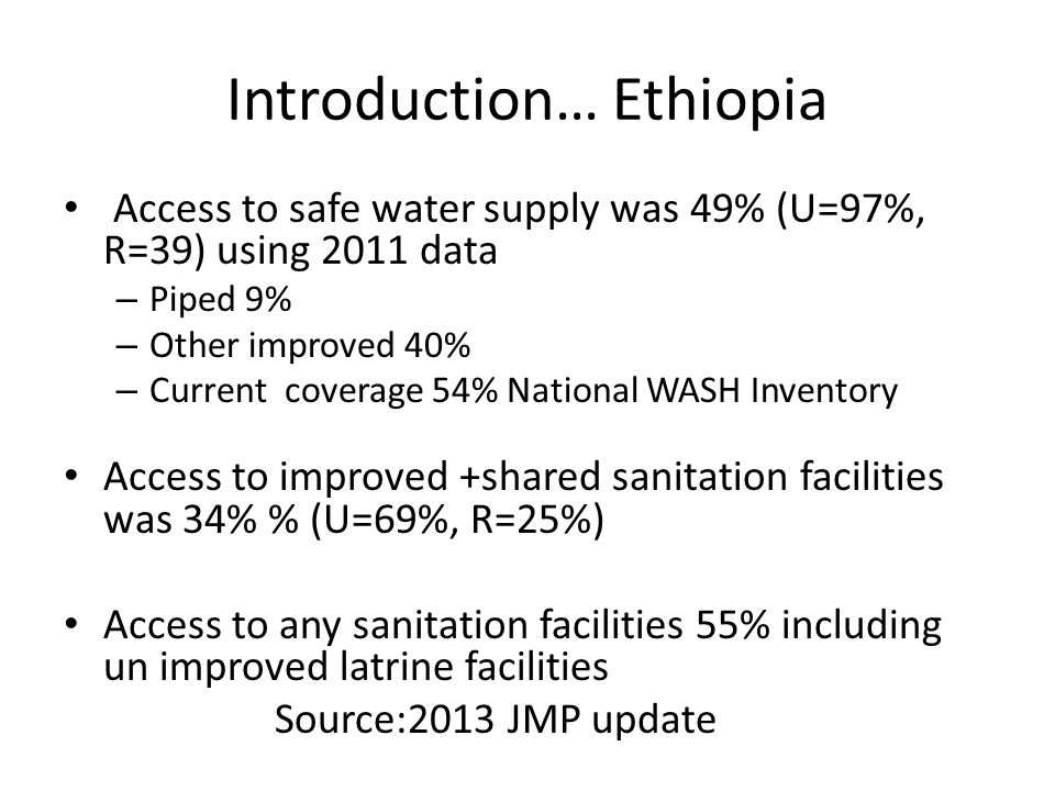 Introduction… Ethiopia Access to safe water supply was 49% (U=97%, R=39) using 2011 data – Piped 9% – Other improved 40% – Current coverage 54% Nation