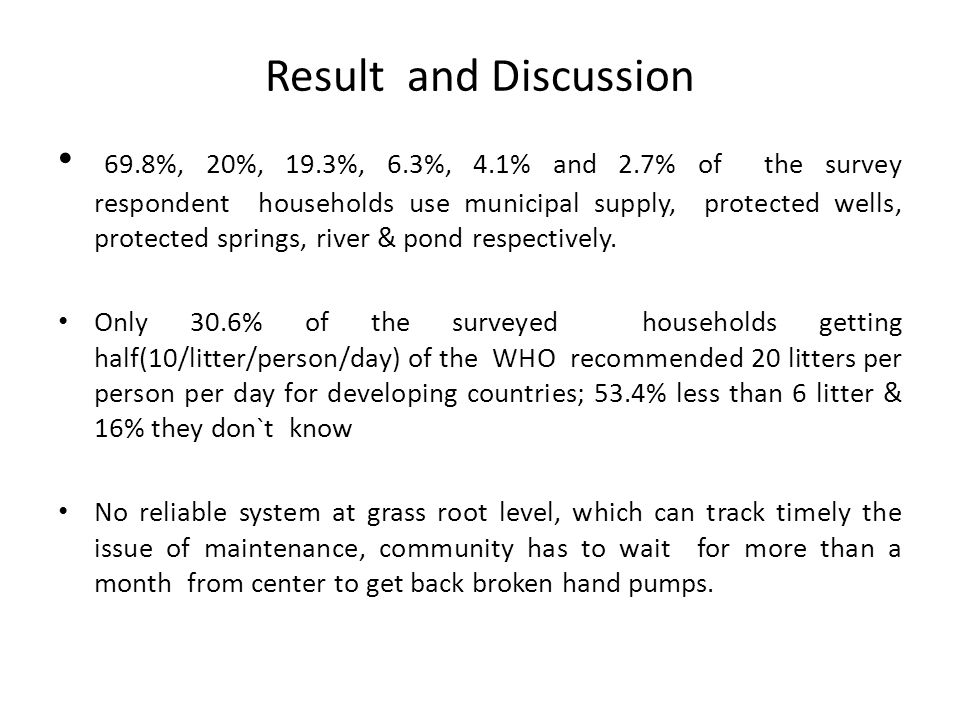 Result and Discussion 69.8%, 20%, 19.3%, 6.3%, 4.1% and 2.7% of the survey respondent households use municipal supply, protected wells, protected spri