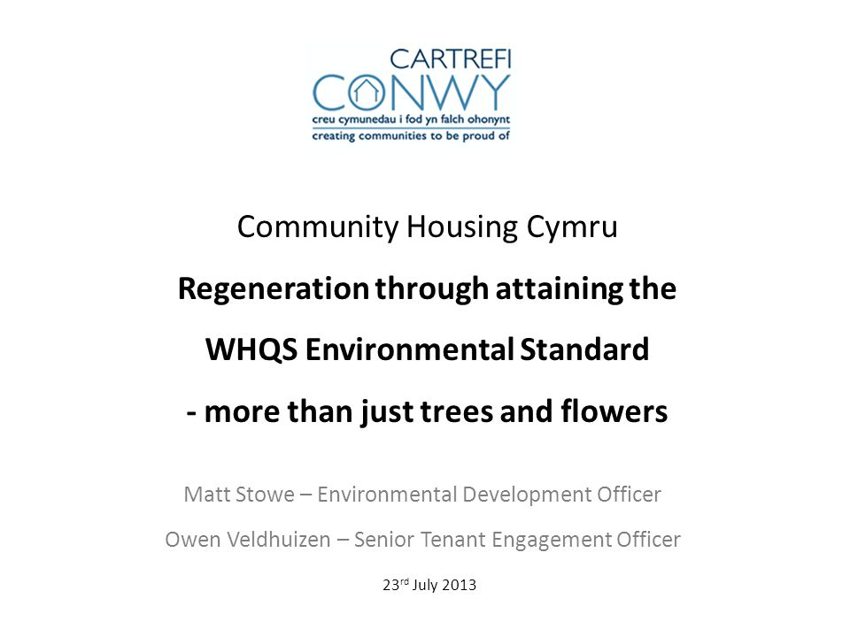 Community Housing Cymru Regeneration through attaining the WHQS Environmental Standard - more than just trees and flowers Matt Stowe – Environmental Development Officer Owen Veldhuizen – Senior Tenant Engagement Officer 23 rd July 2013