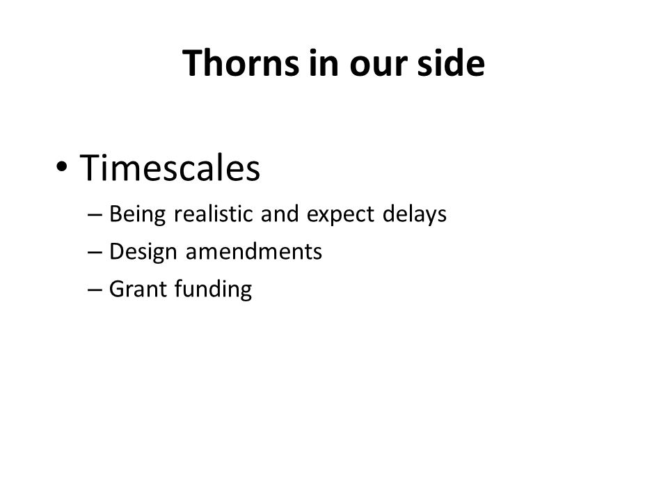 Thorns in our side Timescales – Being realistic and expect delays – Design amendments – Grant funding