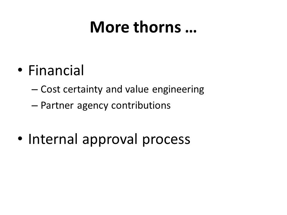 More thorns … Financial – Cost certainty and value engineering – Partner agency contributions Internal approval process