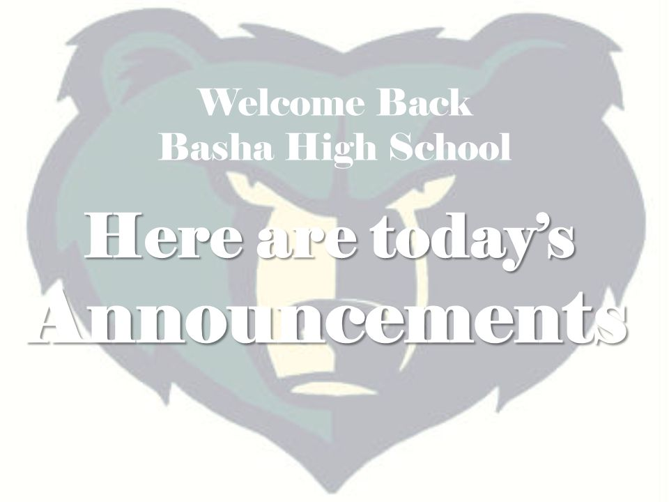 Here are today's Announcements Welcome Back Basha High School