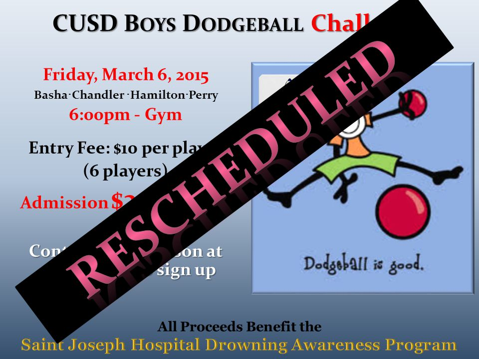 Friday, March 6, 2015 Basha · Chandler · Hamilton · Perry 6:00pm - Gym Entry Fee: $10 per player (6 players) Admission $2 at the door Contact Lexi Johnson at 480.278.6733 to sign up CUSD B OYS D ODGEBALL Challenge