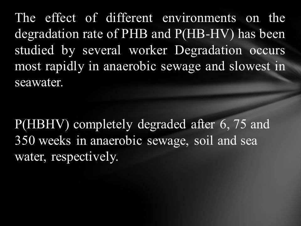 The effect of different environments on the degradation rate of PHB and P(HB-HV) has been studied by several worker Degradation occurs most rapidly in