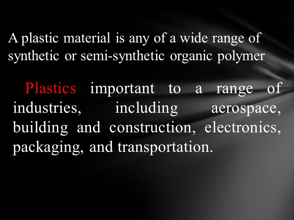 A plastic material is any of a wide range of synthetic or semi-synthetic organic polymer Plastics important to a range of industries, including aerosp