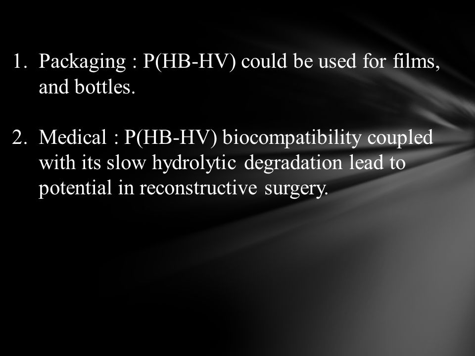 1.Packaging : P(HB-HV) could be used for films, and bottles. 2.Medical : P(HB-HV) biocompatibility coupled with its slow hydrolytic degradation lead t