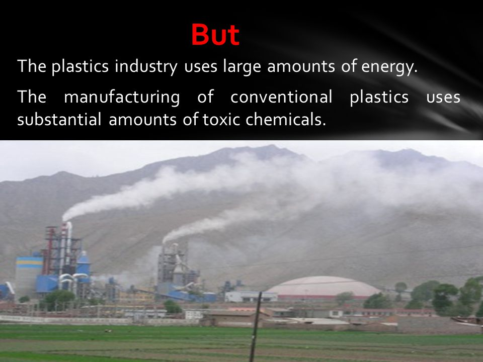 The plastics industry uses large amounts of energy. The manufacturing of conventional plastics uses substantial amounts of toxic chemicals. But