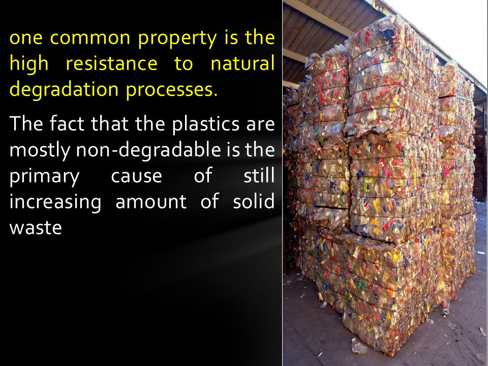 one common property is the high resistance to natural degradation processes. The fact that the plastics are mostly non-degradable is the primary cause
