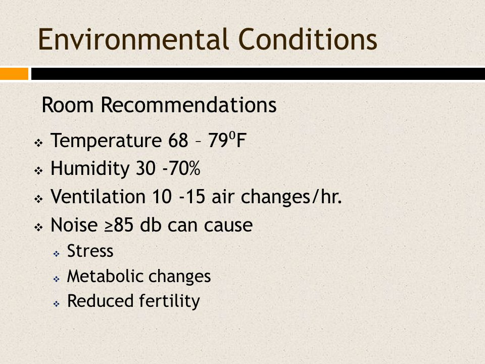 Environmental Conditions  Temperature 68 – 79 ⁰ F  Humidity 30 -70%  Ventilation 10 -15 air changes/hr.  Noise ≥85 db can cause  Stress  Metabol