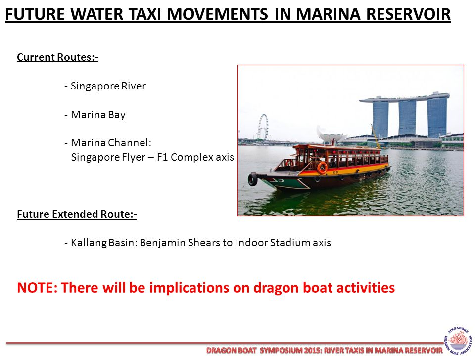 Current Routes:- - Singapore River - Marina Bay - Marina Channel: Singapore Flyer – F1 Complex axis Future Extended Route:- - Kallang Basin: Benjamin Shears to Indoor Stadium axis NOTE: There will be implications on dragon boat activities FUTURE WATER TAXI MOVEMENTS IN MARINA RESERVOIR