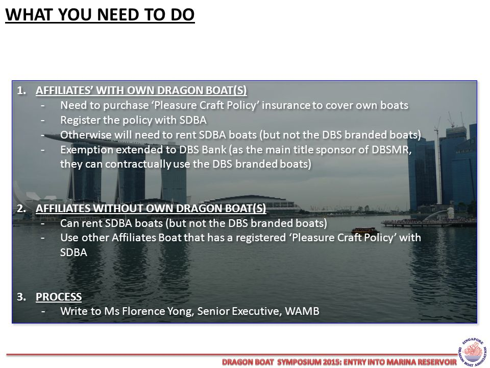 WHAT YOU NEED TO DO 1.AFFILIATES' WITH OWN DRAGON BOAT(S) - Need to purchase 'Pleasure Craft Policy' insurance to cover own boats -Register the policy with SDBA -Otherwise will need to rent SDBA boats (but not the DBS branded boats) -Exemption extended to DBS Bank (as the main title sponsor of DBSMR, they can contractually use the DBS branded boats) 2.AFFILIATES WITHOUT OWN DRAGON BOAT(S) -Can rent SDBA boats (but not the DBS branded boats) -Use other Affiliates Boat that has a registered 'Pleasure Craft Policy' with SDBA 3.PROCESS -Write to Ms Florence Yong, Senior Executive, WAMB 1.AFFILIATES' WITH OWN DRAGON BOAT(S) - Need to purchase 'Pleasure Craft Policy' insurance to cover own boats -Register the policy with SDBA -Otherwise will need to rent SDBA boats (but not the DBS branded boats) -Exemption extended to DBS Bank (as the main title sponsor of DBSMR, they can contractually use the DBS branded boats) 2.AFFILIATES WITHOUT OWN DRAGON BOAT(S) -Can rent SDBA boats (but not the DBS branded boats) -Use other Affiliates Boat that has a registered 'Pleasure Craft Policy' with SDBA 3.PROCESS -Write to Ms Florence Yong, Senior Executive, WAMB