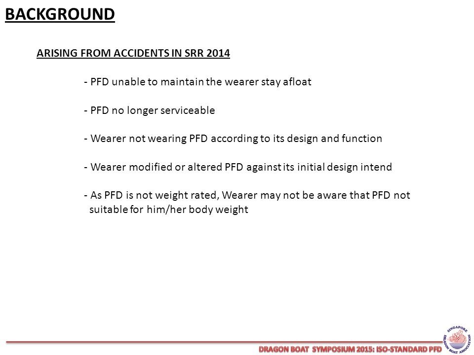 BACKGROUND ARISING FROM ACCIDENTS IN SRR 2014 - PFD unable to maintain the wearer stay afloat - PFD no longer serviceable - Wearer not wearing PFD according to its design and function - Wearer modified or altered PFD against its initial design intend - As PFD is not weight rated, Wearer may not be aware that PFD not suitable for him/her body weight