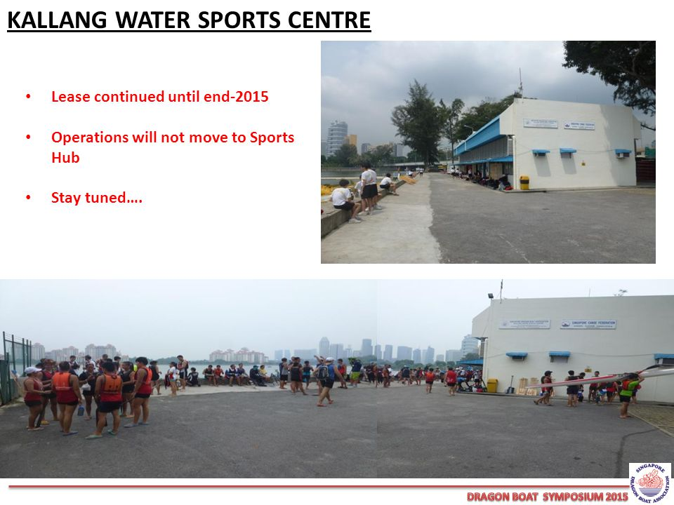 KALLANG WATER SPORTS CENTRE Lease continued until end-2015 Operations will not move to Sports Hub Stay tuned….