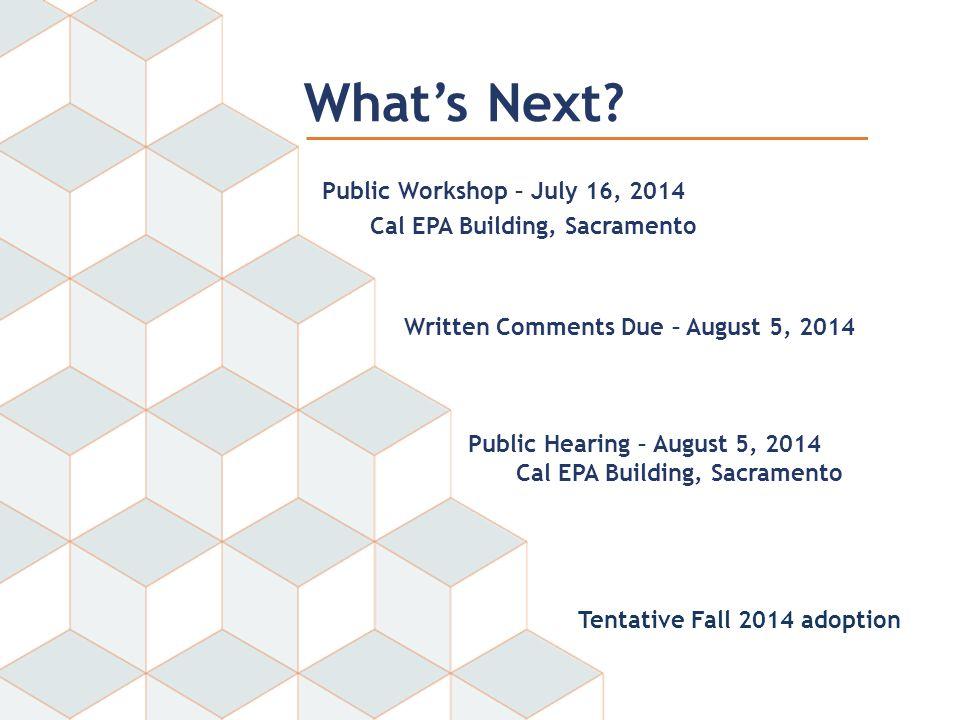 Public Workshop – July 16, 2014 Cal EPA Building, Sacramento Public Hearing – August 5, 2014 Cal EPA Building, Sacramento Written Comments Due – August 5, 2014 What's Next.