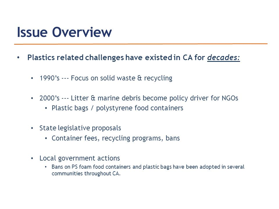Issue Overview Plastics related challenges have existed in CA for decades: 1990's --- Focus on solid waste & recycling 2000's --- Litter & marine debris become policy driver for NGOs Plastic bags / polystyrene food containers State legislative proposals Container fees, recycling programs, bans Local government actions Bans on PS foam food containers and plastic bags have been adopted in several communities throughout CA.