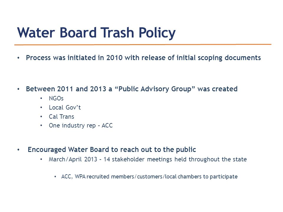 Water Board Trash Policy Process was initiated in 2010 with release of initial scoping documents Between 2011 and 2013 a Public Advisory Group was created NGOs Local Gov't Cal Trans One industry rep – ACC Encouraged Water Board to reach out to the public March/April 2013 – 14 stakeholder meetings held throughout the state ACC, WPA recruited members/customers/local chambers to participate