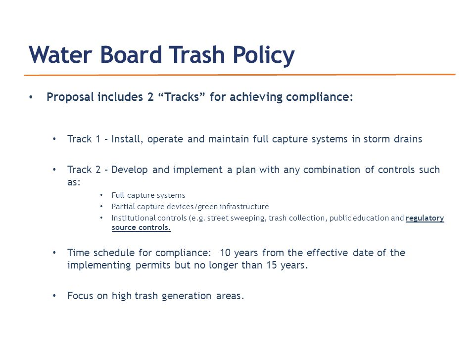 Water Board Trash Policy Proposal includes 2 Tracks for achieving compliance: Track 1 – Install, operate and maintain full capture systems in storm drains Track 2 – Develop and implement a plan with any combination of controls such as: Full capture systems Partial capture devices/green infrastructure Institutional controls (e.g.