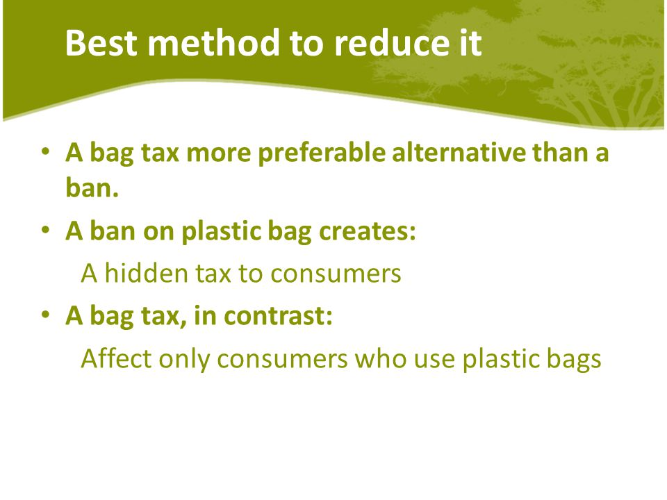 Best method to reduce it A bag tax more preferable alternative than a ban.