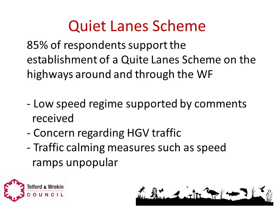 Quiet Lanes Scheme 85% of respondents support the establishment of a Quite Lanes Scheme on the highways around and through the WF - Low speed regime s