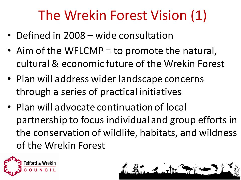 The Wrekin Forest Vision (1) Defined in 2008 – wide consultation Aim of the WFLCMP = to promote the natural, cultural & economic future of the Wrekin