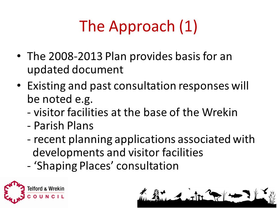 The Approach (1) The 2008-2013 Plan provides basis for an updated document Existing and past consultation responses will be noted e.g. - visitor facil