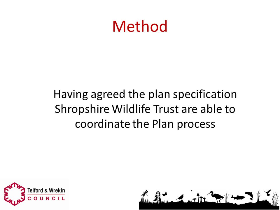 Method Having agreed the plan specification Shropshire Wildlife Trust are able to coordinate the Plan process