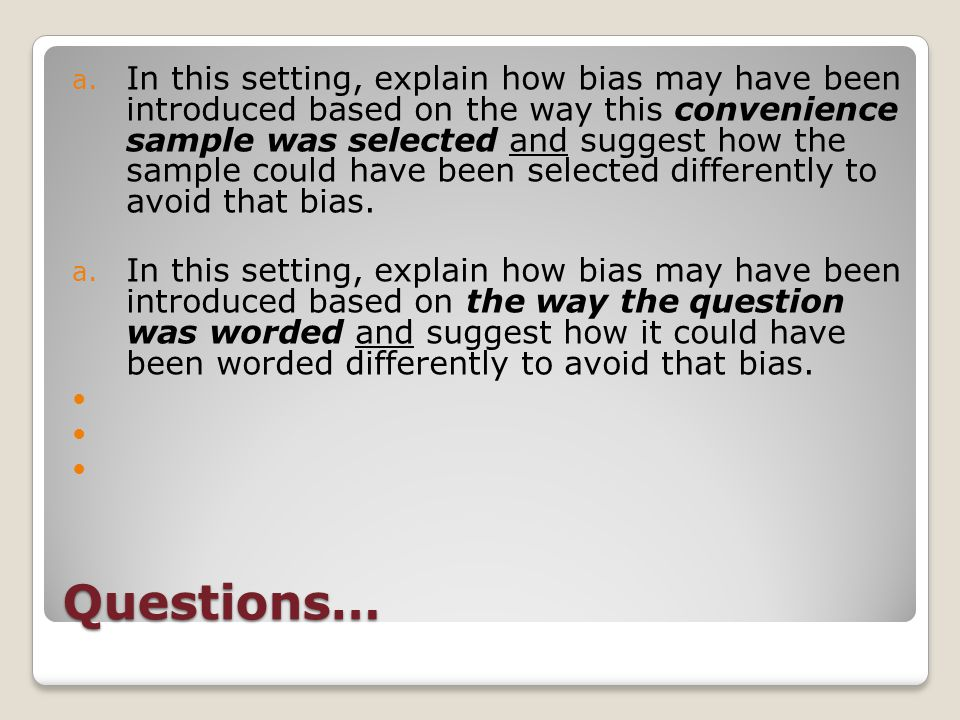 Questions… a. In this setting, explain how bias may have been introduced based on the way this convenience sample was selected and suggest how the sam