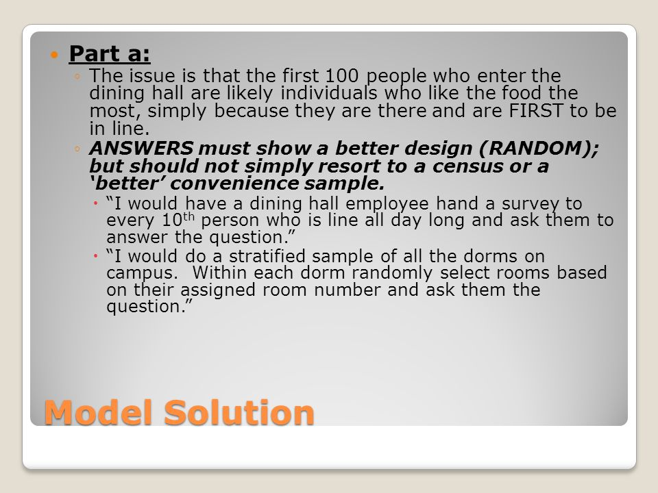 Model Solution Part a: ◦The issue is that the first 100 people who enter the dining hall are likely individuals who like the food the most, simply bec