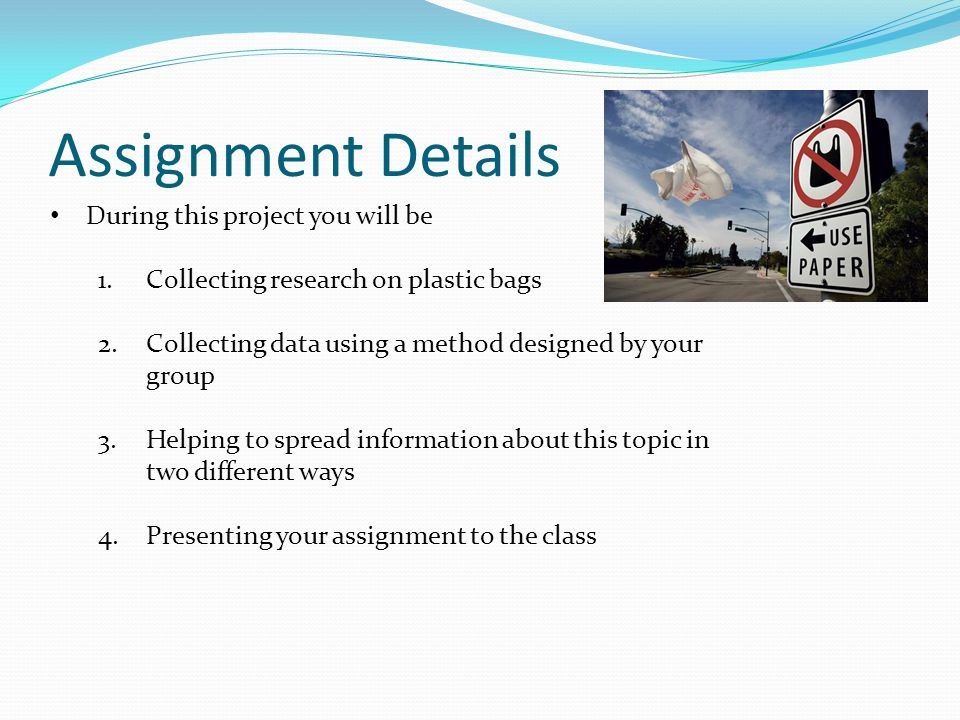 Assignment Details During this project you will be 1.Collecting research on plastic bags 2.Collecting data using a method designed by your group 3.Helping to spread information about this topic in two different ways 4.Presenting your assignment to the class