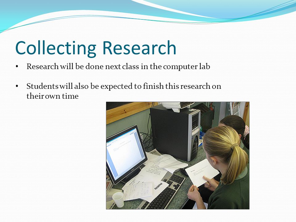 Collecting Research Research will be done next class in the computer lab Students will also be expected to finish this research on their own time