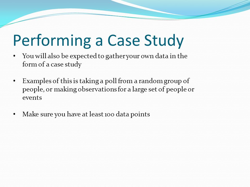 Performing a Case Study You will also be expected to gather your own data in the form of a case study Examples of this is taking a poll from a random group of people, or making observations for a large set of people or events Make sure you have at least 100 data points