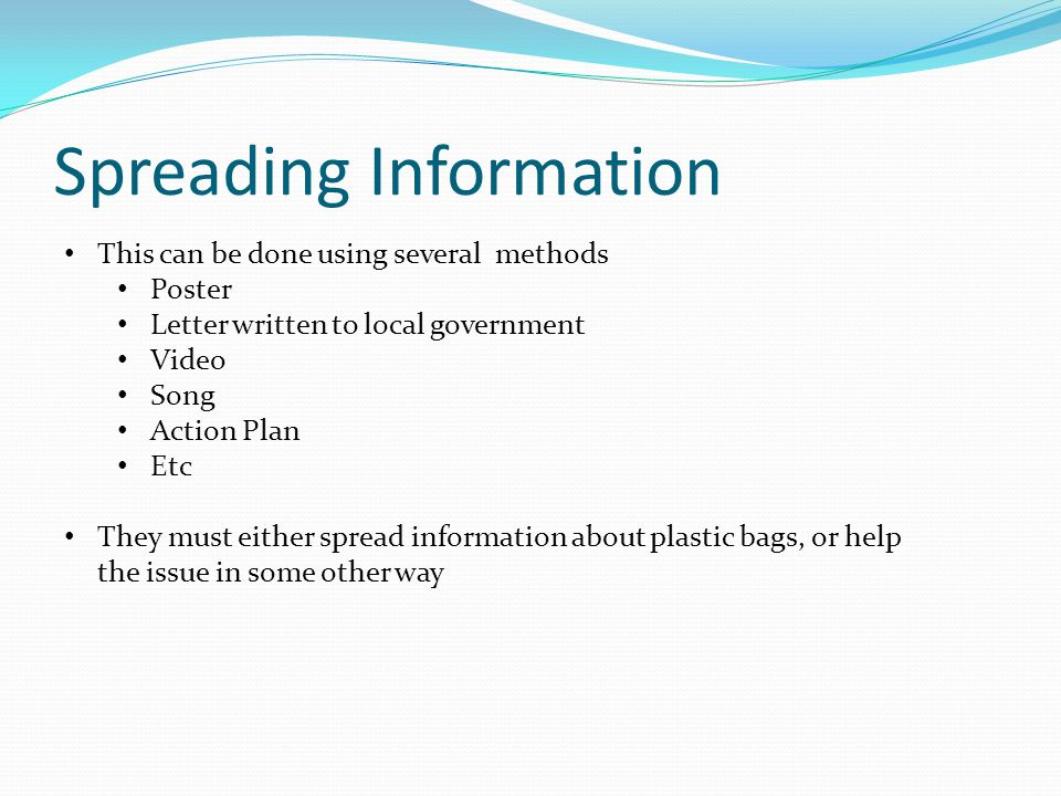 Spreading Information This can be done using several methods Poster Letter written to local government Video Song Action Plan Etc They must either spread information about plastic bags, or help the issue in some other way