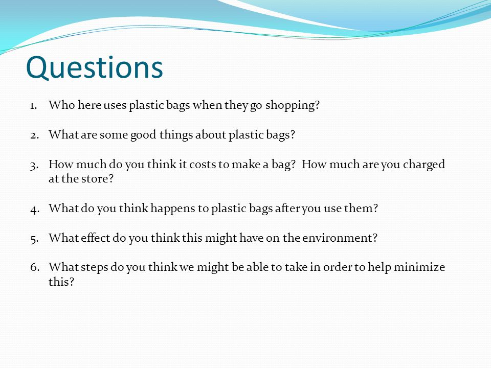 Questions 1.Who here uses plastic bags when they go shopping.