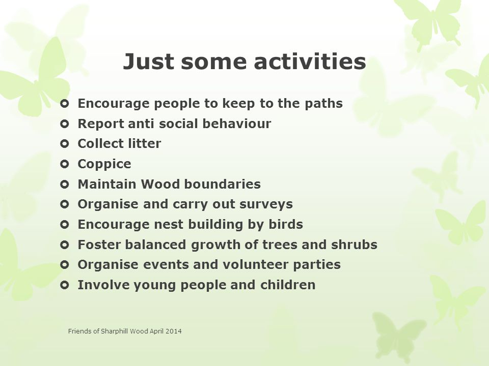 Just some activities  Encourage people to keep to the paths  Report anti social behaviour  Collect litter  Coppice  Maintain Wood boundaries  Organise and carry out surveys  Encourage nest building by birds  Foster balanced growth of trees and shrubs  Organise events and volunteer parties  Involve young people and children Friends of Sharphill Wood April 2014