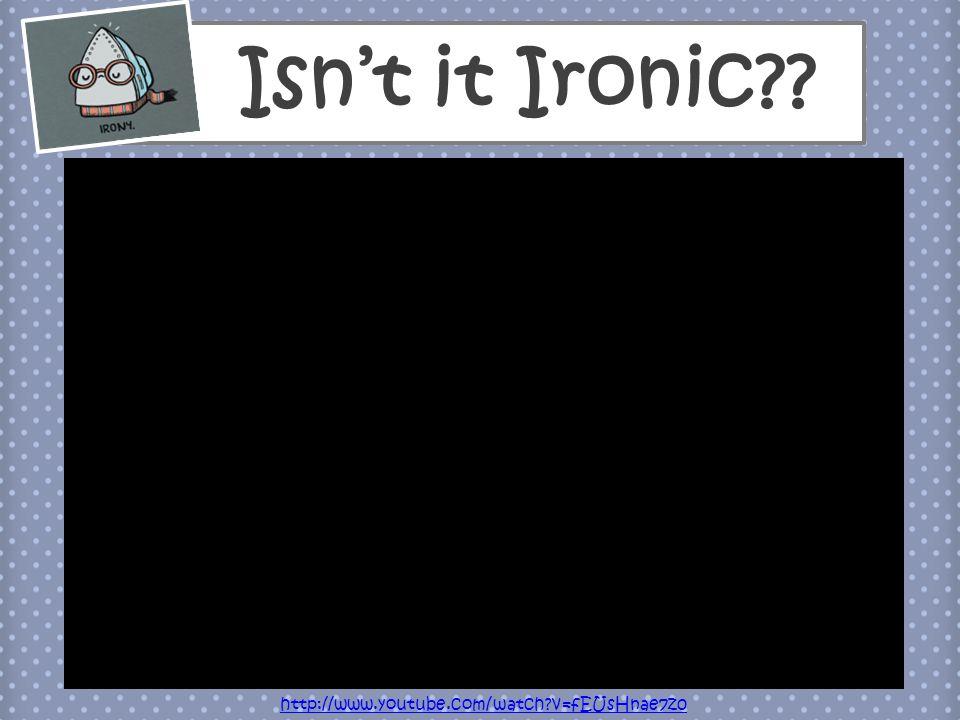 Isn't it Ironic?? http://www.youtube.com/watch?v=fEUsHnae7z0