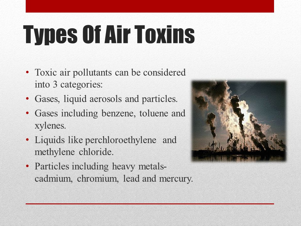 Types Of Air Toxins Toxic air pollutants can be considered into 3 categories: Gases, liquid aerosols and particles.