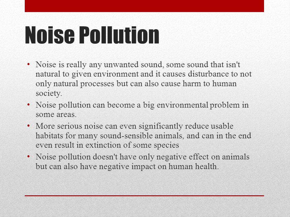 Noise Pollution Noise is really any unwanted sound, some sound that isn t natural to given environment and it causes disturbance to not only natural processes but can also cause harm to human society.