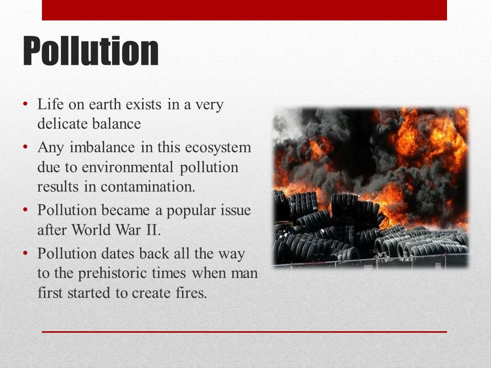 Pollution Life on earth exists in a very delicate balance Any imbalance in this ecosystem due to environmental pollution results in contamination.