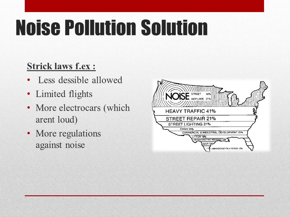 Noise Pollution Solution Strick laws f.ex : Less dessible allowed Limited flights More electrocars (which arent loud) More regulations against noise