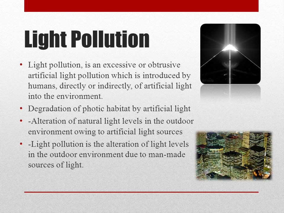 Light Pollution Light pollution, is an excessive or obtrusive artificial light pollution which is introduced by humans, directly or indirectly, of artificial light into the environment.