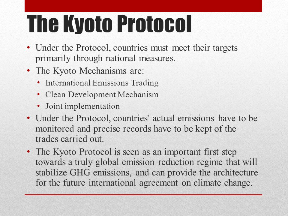 The Kyoto Protocol Under the Protocol, countries must meet their targets primarily through national measures.